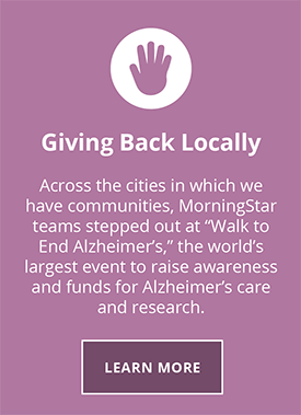 Giving Back Locally. Across the cities in which we have communities, MorningStar teams have stepped out at Walk to end Alzheimer's the world's largest event to raise awareness and funds for Alzheimer's care and research