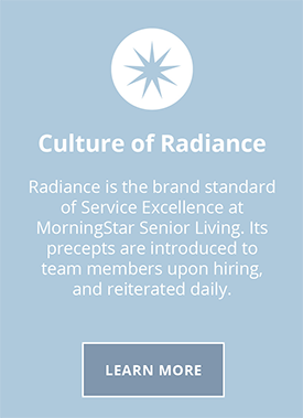 Culture of Radiance. Radiance is brand standard of service excellence at MorningStar Senior Living. It's precepts are introduced to team members upon hiring and reiterated daily
