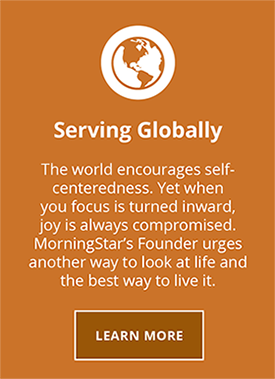 Serving Globally. The world encourages self-centeredness. Yet when your focus is turned inward joy is always compromised. MorningStars founder urges another way to look at life and the best way to live it